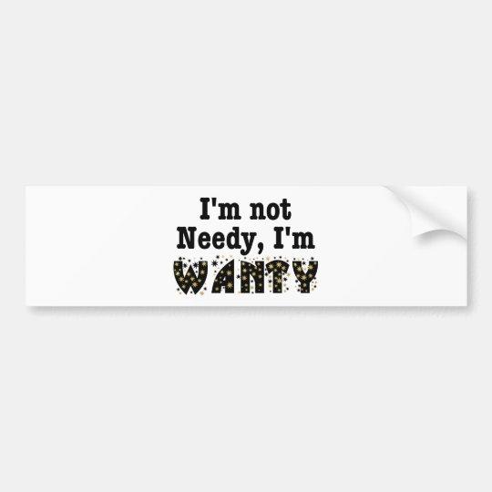 I'm Not Needy I'm Wanty Bumper Sticker