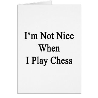I'm Not Nice When I Play Chess Greeting Card