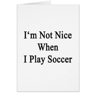 I'm Not Nice When I Play Soccer Greeting Card