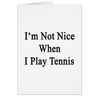 I'm Not Nice When I Play Tennis Greeting Card