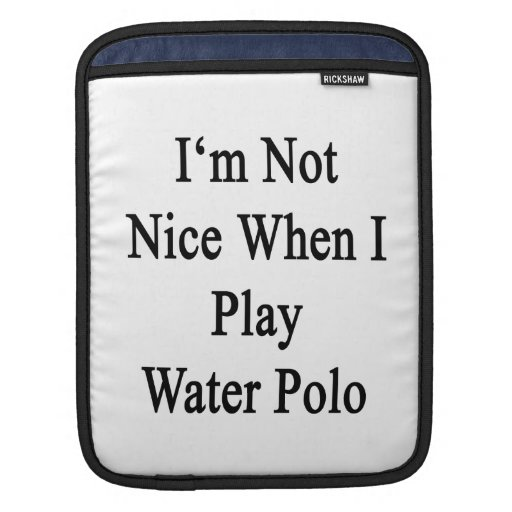 I'm Not Nice When I Play Water Polo Sleeve For iPads