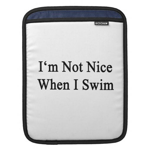 I'm Not Nice When I Swim Sleeves For iPads