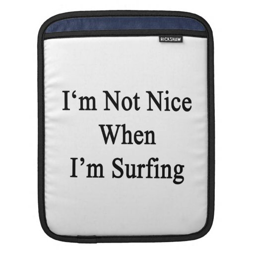 I'm Not Nice When I'm Surfing iPad Sleeves