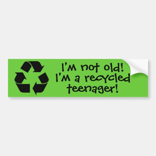 """""""I'm not old! I'm a recycled teenager! Bumper Sticker"""