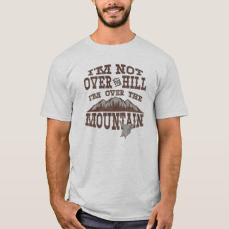 I'm Not Over the Hill I'm Over the Mountain T-Shirt