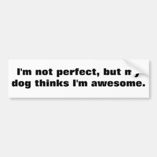 I'm not perfect, but my dog thinks I'm awesome. Car Bumper Sticker