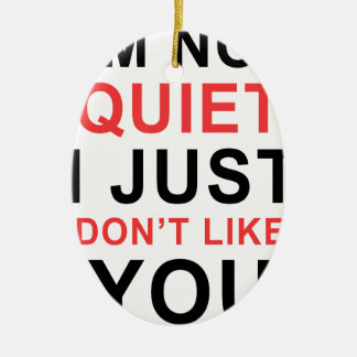 I'm Not Quiet I Just Don't Like You Ceramic Ornament