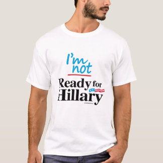 I'm Not Ready for Hillary - Anti Hillary png.png T-Shirt