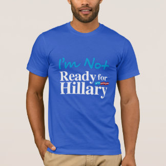 I'm Not Ready for Hillary - white - white -.png T-Shirt