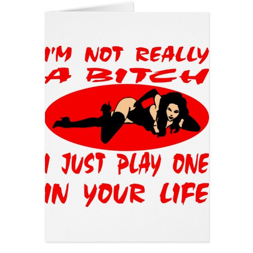 I'm Not Really A Bitch I Just Play One In Your Lif Card