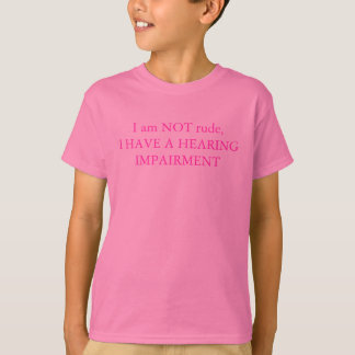Im NOT rude, I HAVE A HEARING IMPAIRMENT T-Shirt