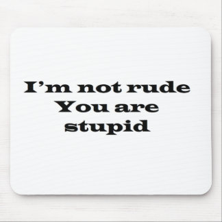 Im not Rude, Your Stupid Mouse Pad