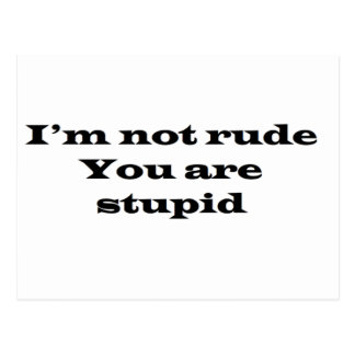 Im not Rude, Your Stupid Postcard