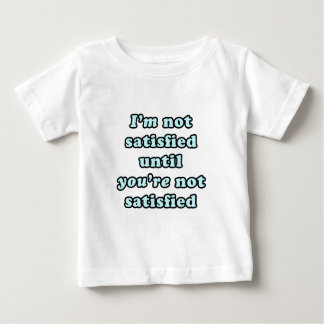 I'm not satisfied until you're not satisfied baby T-Shirt