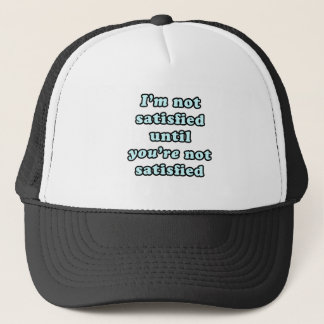 I'm not satisfied until you're not satisfied trucker hat