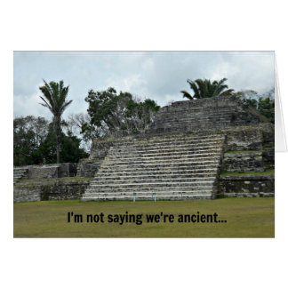 I'm not saying we're ancient... greeting card
