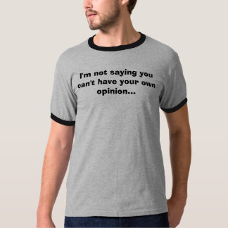 I'm not saying you can't have your own opinion... T-Shirt