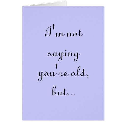 I'M NOT SAYING YOU'RE OLD, BUT... CARD