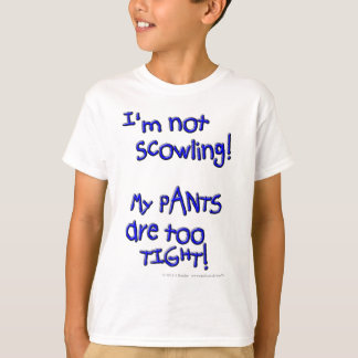 I'm not scowling! My PANTS are too TIGHT! T-Shirt