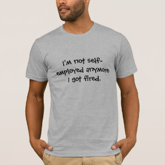 I'm not self-employed anymore I got fired. t-shirt