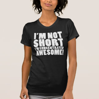 I'm Not Short, I'm Concentrated Awesome! Tshirts