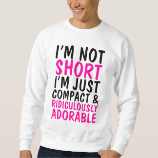 I'm Not Short Just Compact & Ridiculously Adorable Sweatshirt