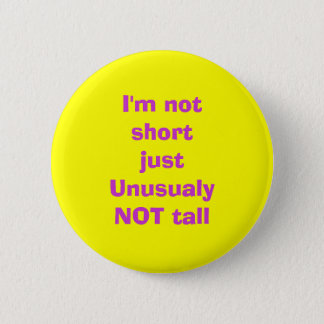 I'm not short just UnusualyNOT tall Pinback Button
