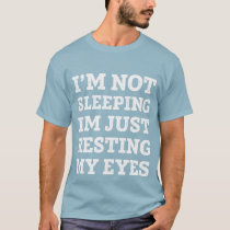I'm not sleeping, I'm just resting my eyes T-shirt