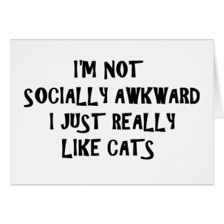 I'm Not Socially Awkward I Just Really Like Cats Card