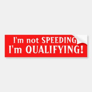 I'm not SPEEDING., I'm QUALIFYING! Bumper Sticker