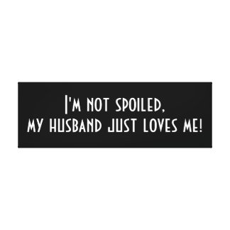 I'm not Spoiled, my Husband Just Loves Me Canvas Print