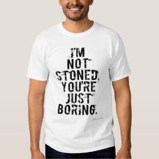 I'm Not Stoned, You're Just Boring. Shirt