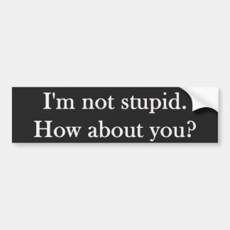 I'm not stupid.  What about you? Bumper Stickers