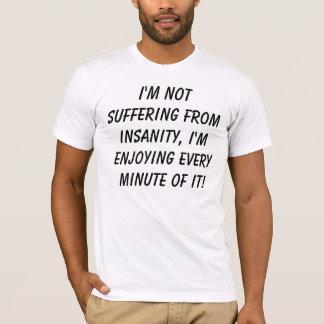 I'm not suffering from insanity, I'm enjoying e... T-Shirt