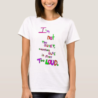 I'm Not Too Quiet, Everyone Else Is Just Too Loud T-Shirt