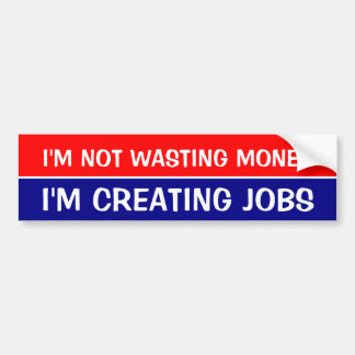 I'M NOT WASTING MONEY, I'M CREATING JOBS BUMPER STICKER