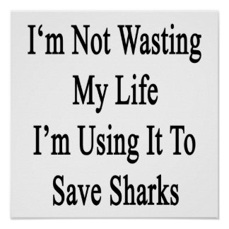 I'm Not Wasting My Life I'm Using It To Save Shark Poster