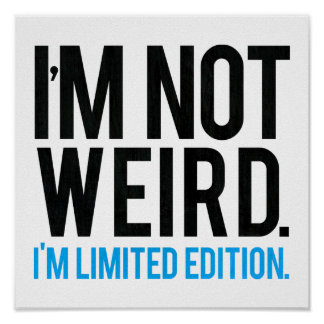 I'm not weird I'm limited edition. Print