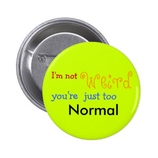 I'm not weird you're just too Normal - Customized Pinback Buttons
