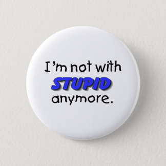 Im Not With Stupid Anymore Button