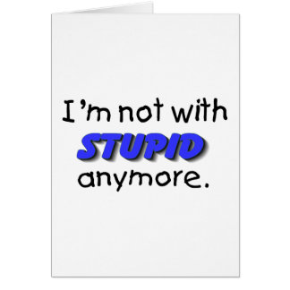 Im Not With Stupid Anymore Card
