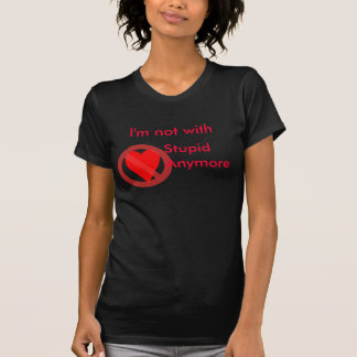 I'm not with stupid anymore T Shirt
