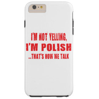 I'M NOT YELLING,I'M POLISH THAT'S HOW WE TALK TOUGH iPhone 6 PLUS CASE