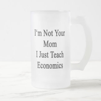 I'm Not Your Mom I Just Teach Economics 16 Oz Frosted Glass Beer Mug