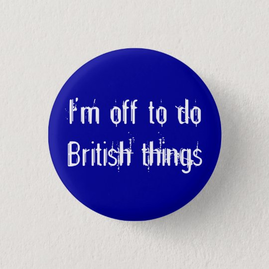 I'm off to do British things Button