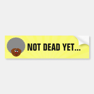 I'm old but don't bury me until I'm actually dead Bumper Sticker