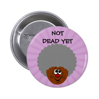 I'm old but don't bury me until I'm actually dead Button