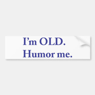 I'm OLD. Humor me. Bumper Sticker