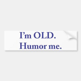 I'm OLD. Humor me. Bumper Sticker
