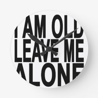 I'm Old. Leave Me Alone..png Round Clock